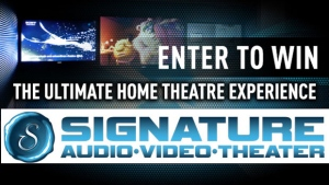 You could win a state of the art home theatre system from Signature Audio Video!